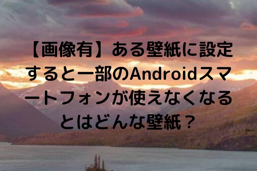 【画像有】ある壁紙に設定すると一部のAndroidスマートフォンが使えなくなるとはどんな壁紙?2