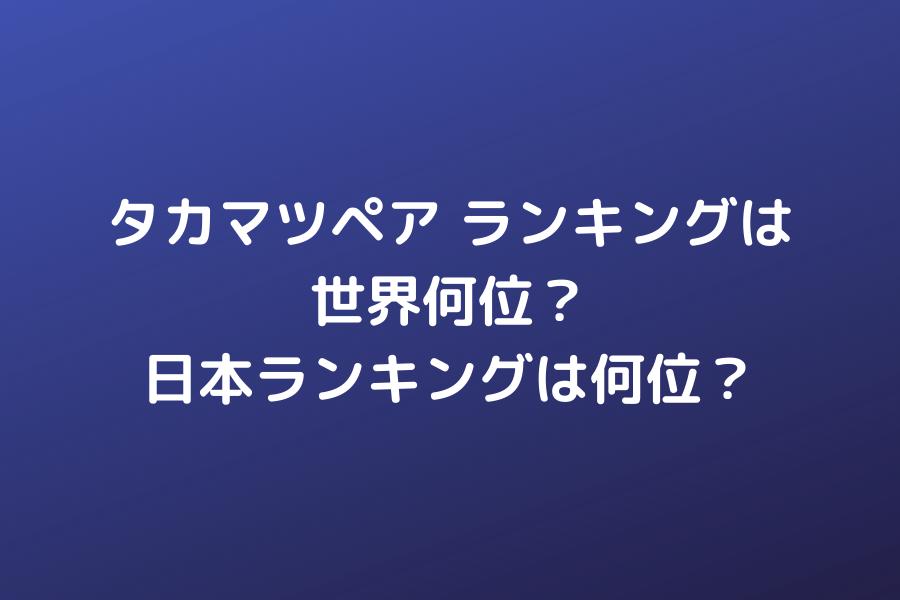 タカマツペア ランキングは世界何位?日本ランキングは何位?