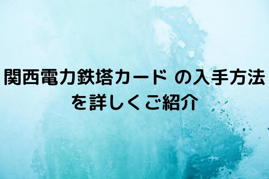 関西電力鉄塔カード の入手方法を詳しくご紹介