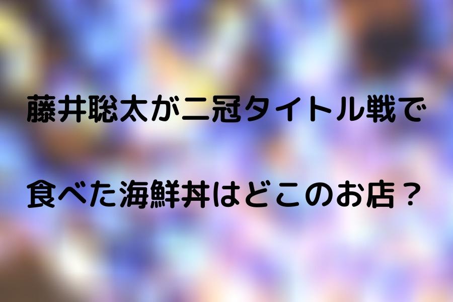 藤井聡太が二冠タイトル戦で 食べた海鮮丼はどこのお店?