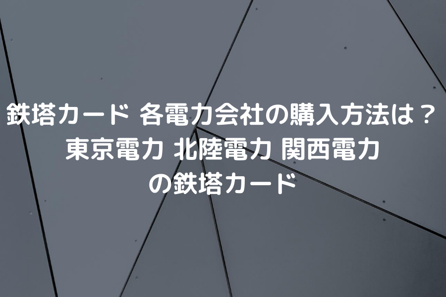 鉄塔カード 各電力会社の購入方法は?東京電力 北陸電力 関西電力の鉄塔カード