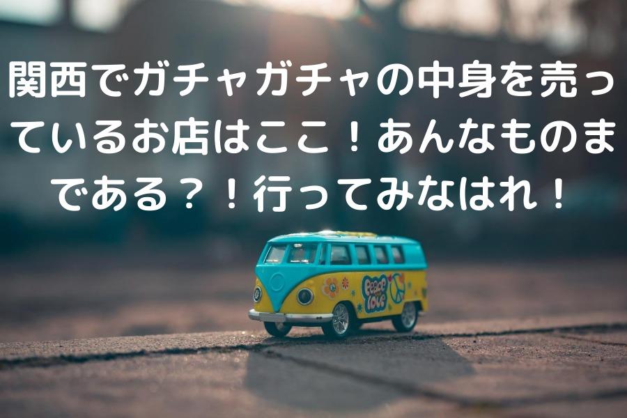 関西でガチャガチャの中身を売っているお店はここ!あんなものまである?!行ってみなはれ!