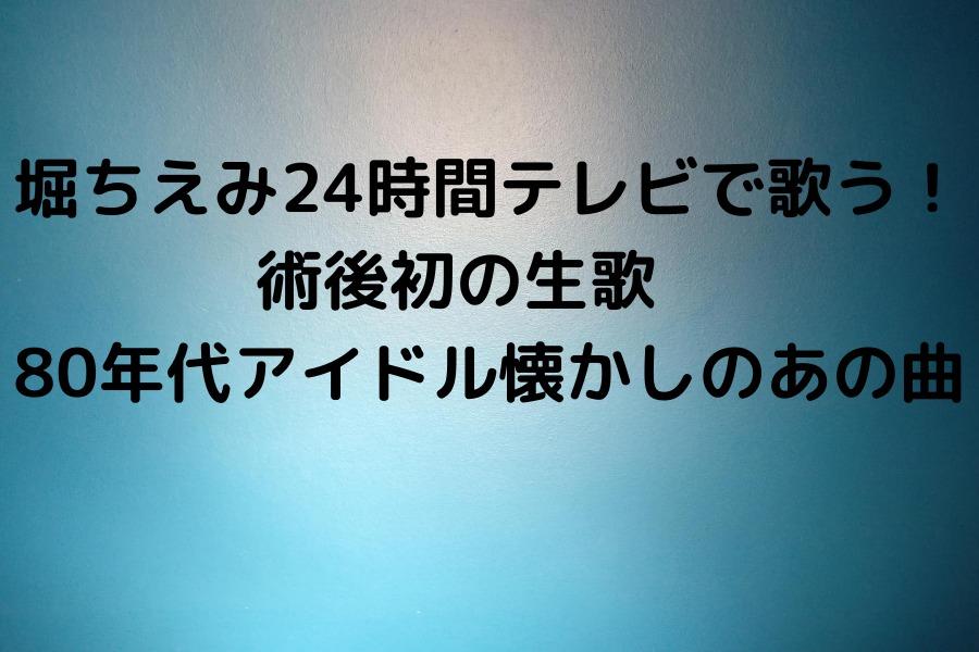 堀ちえみ24時間テレビで歌う!術後初の生歌  80年代アイドル懐かしのあの曲