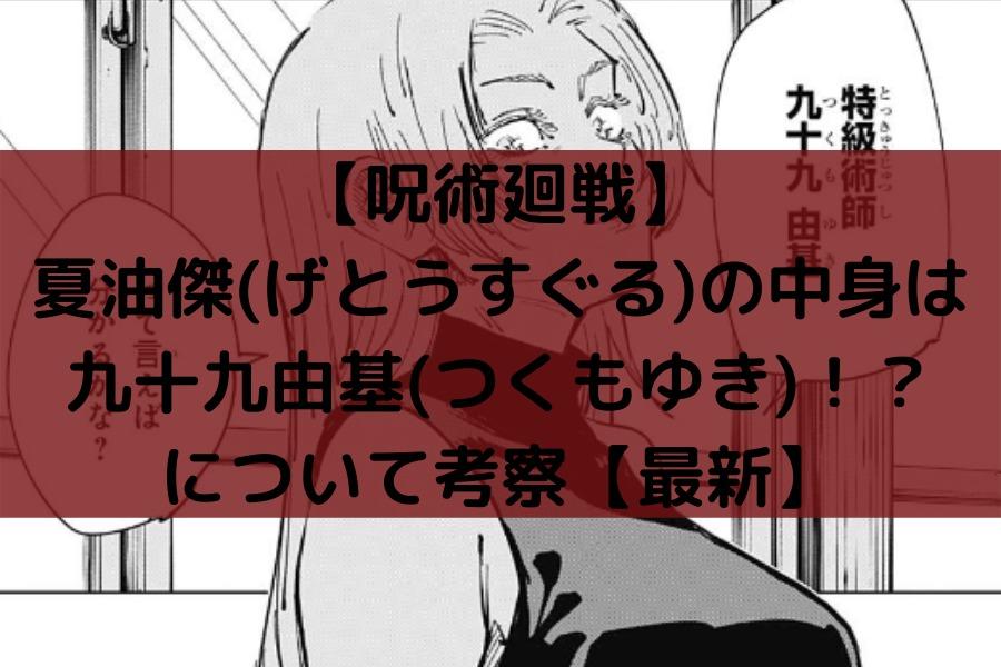 【呪術廻戦】夏油傑(げとうすぐる)の中身は九十九由基(つくもゆき)!?について考察【最新】