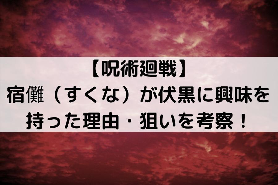 【呪術廻戦】宿儺(すくな)が伏黒に興味を持った理由・狙いを考察!