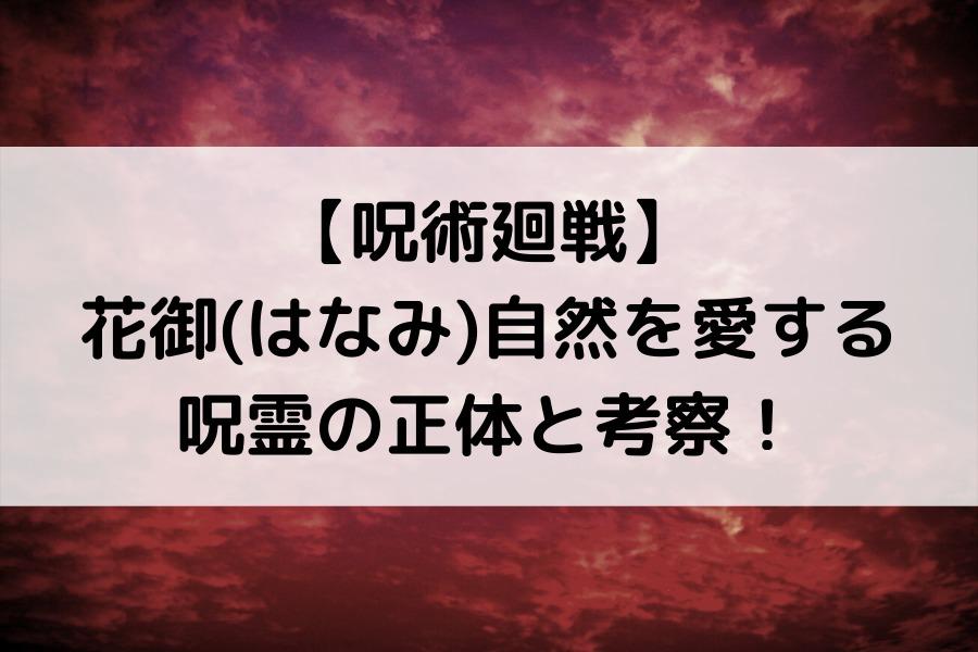 【呪術廻戦】花御(はなみ)自然を愛する呪霊の正体と考察!