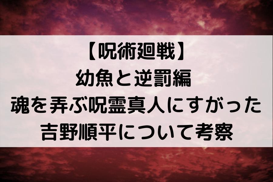【呪術廻戦】 幼魚と逆罰編 魂を弄ぶ呪霊真人にすがった 吉野順平について考察